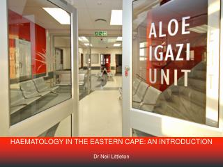 HAEMATOLOGY IN THE EASTERN CAPE: AN INTRODUCTION Dr Neil Littleton