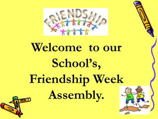 Welcome  to our School's, Friendship Week Assembly.