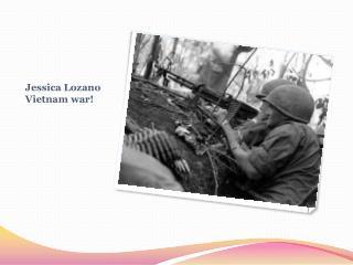 Jessica Lozano Vietnam war!