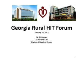 Georgia Rural HIT Forum January 26, 2012 W. Ed Brown Sr. VP and CIO Gwinnett Medical Center
