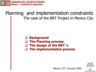 Planning  and implementation constraints The case of the BRT Project in Mexico City
