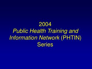 2004  Public Health Training and  Information Network  (PHTIN) Series