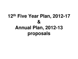 12 th  Five Year Plan, 2012-17 &  Annual Plan, 2012-13 proposals