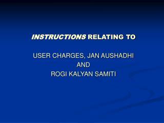 INSTRUCTIONS RELATING TO USER CHARGES, JAN AUSHADHI  AND  ROGI KALYAN SAMITI