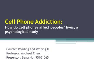 Cell Phone Addiction :  How do cell phones affect peoples' lives, a psychological study