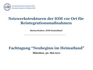 Netzwerkstrukturen der IOM vor Ort für Reintegrationsmaßnahmen Marian Benbow, IOM Deutschland