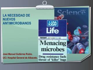 LA NECESIDAD DE  NUEVOS ANTIMICROBIANOS        Jos  Manuel Guti rrez Rubio. UCI. Hospital General de Albacete.