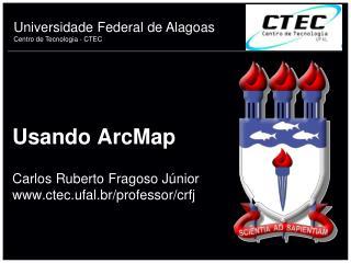 Usando ArcMap Carlos Ruberto Fragoso Júnior ctec.ufal.br/professor/crfj