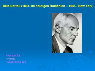 Bela Bartok (1881/ im heutigen Rumänien – 1945 / New York)