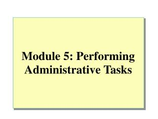 Module 5: Performing Administrative Tasks