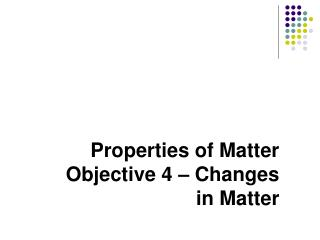 Properties of Matter  Objective 4 – Changes in Matter