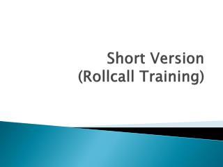 Short Version  ( Rollcall  Training)