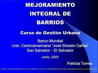 MEJORAMIENTO INTEGRAL DE BARRIOS Curso de Gestión Urbana Banco Mundial