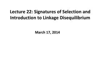 Lecture 22: Signatures of Selection and Introduction to Linkage Disequilibrium