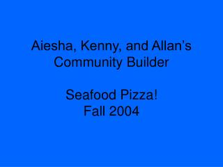 Aiesha, Kenny, and Allan�s Community Builder Seafood Pizza! Fall 2004