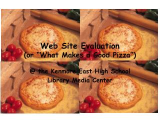 Web Site Evaluation (or �What Makes a Good Pizza�)