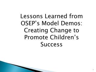 Lessons Learned from OSEP's Model Demos: Creating Change to Promote Children's Success