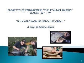 """PROGETTO  DI  FORMAZIONE """"THE ITALIAN MAKERS"""" CLASSI   IV°  -  V°"""