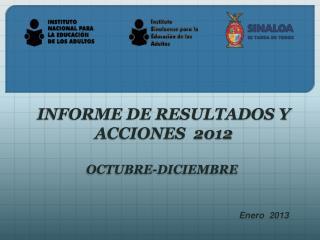 INFORME DE RESULTADOS Y  ACCIONES  2012 OCTUBRE-DICIEMBRE