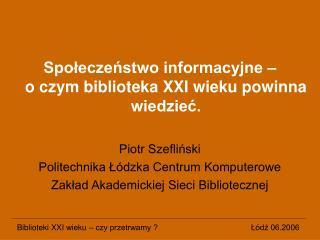 Społeczeństwo informacyjne –  o czym biblioteka XXI wieku powinna wiedzieć. Piotr Szefliński