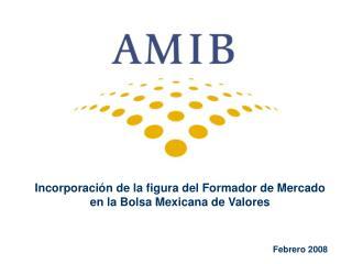 Incorporación de la figura del Formador de Mercado  en la Bolsa Mexicana de Valores Febrero 2008