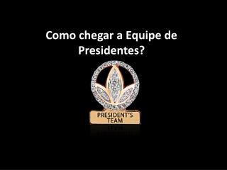 Como chegar a Equipe de  Presidentes ?
