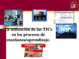 La utilización de las TICs en los procesos de enseñanza/aprendizaje.