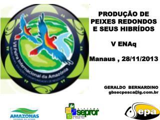 . PRODUÇÃO DE PEIXES REDONDOS E SEUS HIBRÍDOS  V ENAq Manaus , 28/11/2013 GERALDO  BERNARDINO