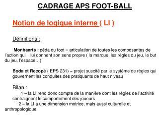 CADRAGE APS FOOT-BALL Notion de logique interne  ( LI ) Définitions: