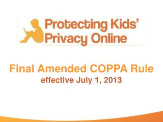 Final Amended COPPA Rule effective July 1, 2013
