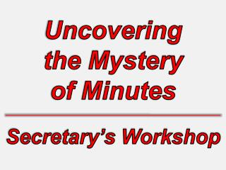 Uncovering  the Mystery  of Minutes Secretary's Workshop