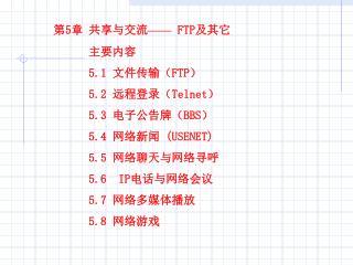 第 5 章共享与交流 ——  FTP 及其它  主要内容  5.1  文件传输( FTP ) 5.2  远程登录( Telnet ) 5.3  电子公告牌( BBS )