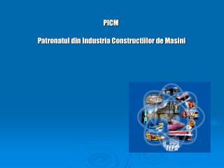 PICM                            Patronatul din Industria Constructiilor de Masini
