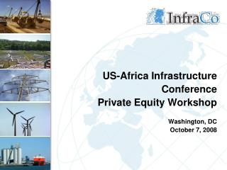 US-Africa Infrastructure Conference Private Equity Workshop Washington, DC October 7, 2008