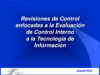 Revisiones de Control enfocadas a la Evaluación de Control Interno  a la Tecnología de Información