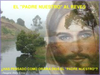 """EL """"PADRE NUESTRO"""" AL REVES ¿HAS PENSADO COMO ORARIA DIOS EL """"PADRE NUESTRO""""?"""