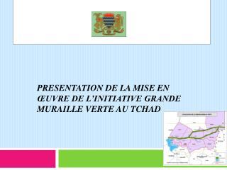 PRESENTATION DE LA MISE EN ŒUVRE DE L'INITIATIVE GRANDE MURAILLE VERTE AU TCHAD