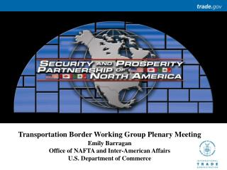Transportation Border Working Group Plenary Meeting Emily Barragan Office of NAFTA and Inter-American Affairs U.S. Depar