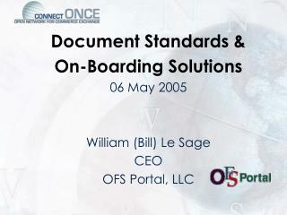 Document Standards &  On-Boarding Solutions 06 May 2005 William (Bill) Le Sage CEO OFS Portal, LLC