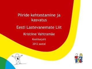 Piiride kehtestamine ja kasvatus Eesti Lastevanemate Liit Kristiine Vahtramäe Koolitusjuht
