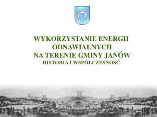 WYKORZYSTANIE ENERGI I ODNAWIALNYCH NA TERENIE GMINY JANÓW HISTORIA I WSPÓŁCZESNOŚĆ