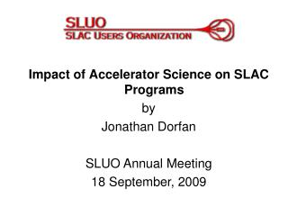 Impact of Accelerator Science on SLAC Programs by Jonathan Dorfan SLUO Annual Meeting