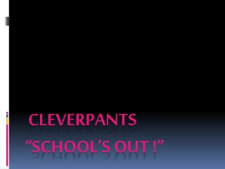 "cleverpants ""school's out !"""
