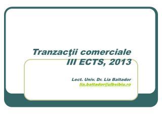 Tranzac ţii comerciale III ECTS, 2013 Lect . Univ. Dr. Lia Baltador lia.baltador@ulbsibiu.ro