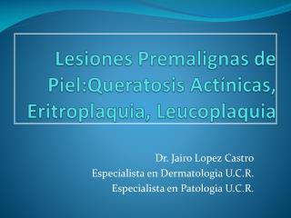 Lesiones Premalignas  de  Piel:Queratosis Actínicas ,  Eritroplaquia ,  Leucoplaquia
