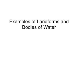 Examples of Landforms and Bodies of Water