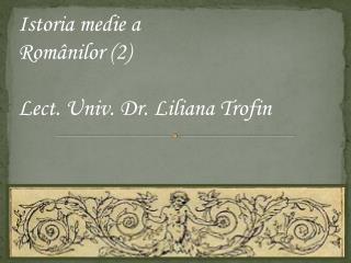 Istoria medie a  Ro mânilor  (2) Lect. Univ. Dr. Liliana Trofin
