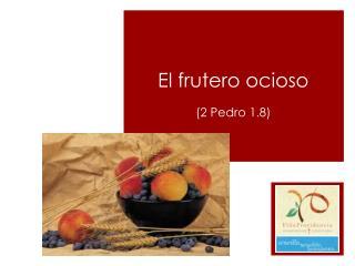 El frutero ocioso (2 Pedro 1.8)