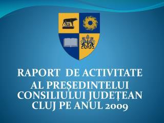 RAPORT  DE ACTIVITATE  AL PRE ŞEDINTELUI CONSILIULUI JUDEŢEAN CLUJ PE ANUL 20 09