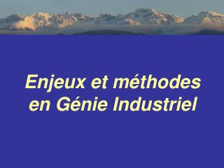Enjeux et m�thodes  en G�nie Industriel